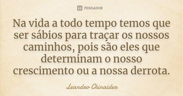 Na vida a todo tempo temos que ser sábios para traçar os nossos caminhos, pois são eles que determinam o nosso crescimento ou a nossa derrota.... Frase de Leandro Chinaider.