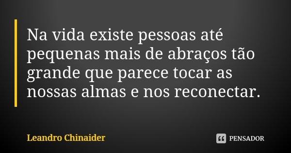Na vida existe pessoas até pequenas mais de abraços tão grande que parece tocar as nossas almas e nos reconectar.... Frase de Leandro Chinaider.