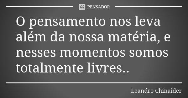 O pensamento nos leva além da nossa matéria, e nesses momentos somos totalmente livres..... Frase de Leandro Chinaider.