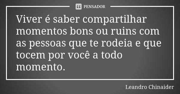 Viver é saber compartilhar momentos bons ou ruins com as pessoas que te rodeia e que tocem por você a todo momento.... Frase de Leandro Chinaider.
