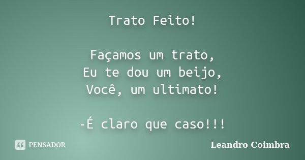 Trato Feito! Façamos um trato, Eu te dou um beijo, Você, um ultimato! -É claro que caso!!!... Frase de Leandro Coimbra.