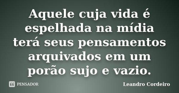 Aquele cuja vida é espelhada na mídia terá seus pensamentos arquivados em um porão sujo e vazio.... Frase de Leandro Cordeiro.