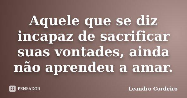 Aquele que se diz incapaz de sacrificar suas vontades, ainda não aprendeu a amar.... Frase de Leandro Cordeiro.