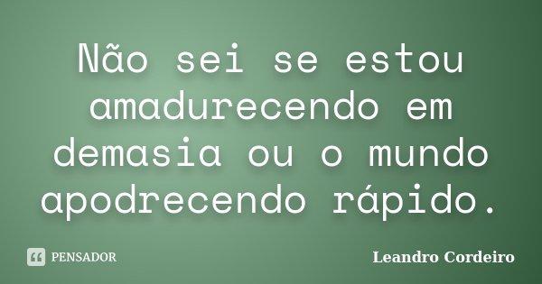 Não sei se estou amadurecendo em demasia ou o mundo apodrecendo rápido.... Frase de Leandro Cordeiro.