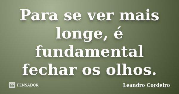 Para se ver mais longe, é fundamental fechar os olhos.... Frase de Leandro Cordeiro.