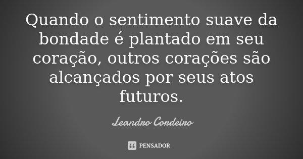 Quando o sentimento suave da bondade é plantado em seu coração, outros corações são alcançados por seus atos futuros.... Frase de Leandro Cordeiro.
