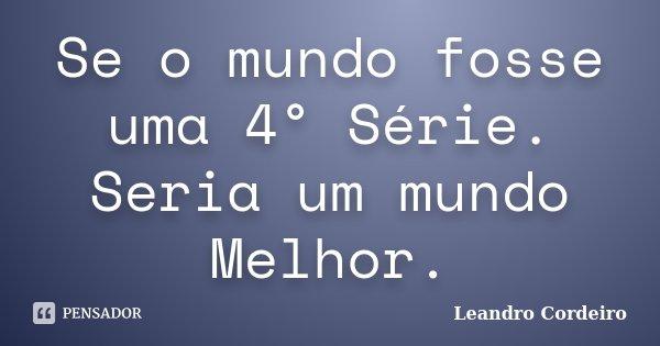 Se o mundo fosse uma 4° Série. Seria um mundo Melhor.... Frase de Leandro Cordeiro.
