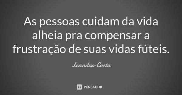 As pessoas cuidam da vida alheia, pra compensar a frustração de suas vidas futeis.... Frase de Leandro Costa.