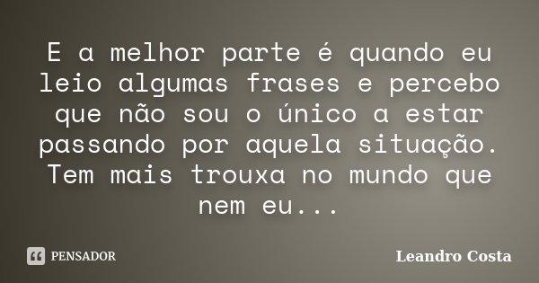 E a melhor parte é quando eu leio algumas frases e percebo que não sou o único a estar passando por aquela situação. Tem mais trouxa no mundo que nem eu...... Frase de Leandro Costa.