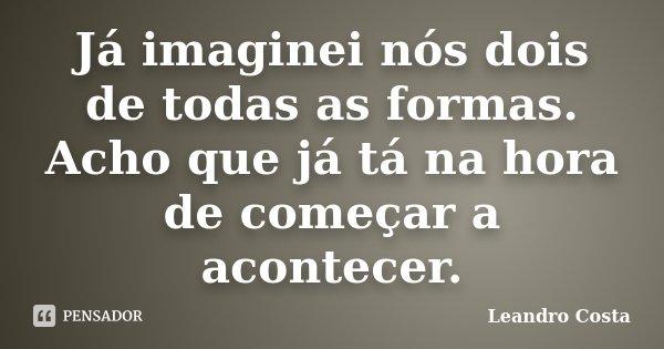 Já imaginei nós dois de todas as formas. Acho que já tá na hora de começar a acontecer.... Frase de Leandro Costa.