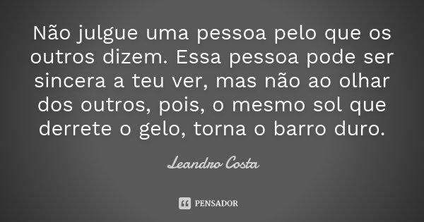 Não julgue uma pessoa pelo que os outros dizem. Essa pessoa pode ser sincera a teu ver, mas não ao olhar dos outros, pois, o mesmo sol que derrete o gelo, torna... Frase de Leandro Costa.