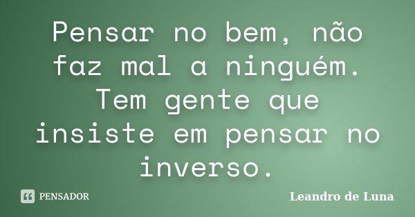 Pensar no bem, não faz mal a ninguém. Tem gente que insiste em pensar no inverso.... Frase de Leandro de Luna.