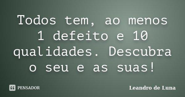 Todos tem, ao menos 1 defeito e 10 qualidades. Descubra o seu e as suas!... Frase de Leandro de Luna.