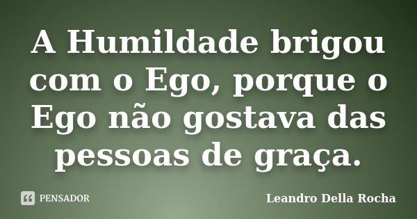 A Humildade brigou com o Ego, porque o Ego não gostava das pessoas de graça.... Frase de Leandro Della Rocha.