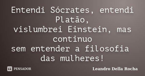 Entendi Sócrates, entendi Platão, vislumbrei Einstein, mas continuo sem entender a filosofia das mulheres!... Frase de Leandro Della Rocha.