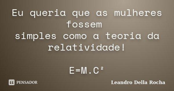 Eu queria que as mulheres fossem simples como a teoria da relatividade! E=M.C²... Frase de Leandro Della Rocha.
