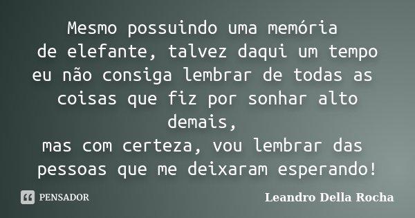 Mesmo possuindo uma memória de elefante, talvez daqui um tempo eu não consiga lembrar de todas as coisas que fiz por sonhar alto demais, mas com certeza, vou le... Frase de Leandro Della Rocha.