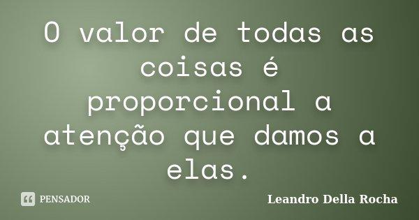 O valor de todas as coisas é proporcional a atenção que damos a elas.... Frase de Leandro Della Rocha.