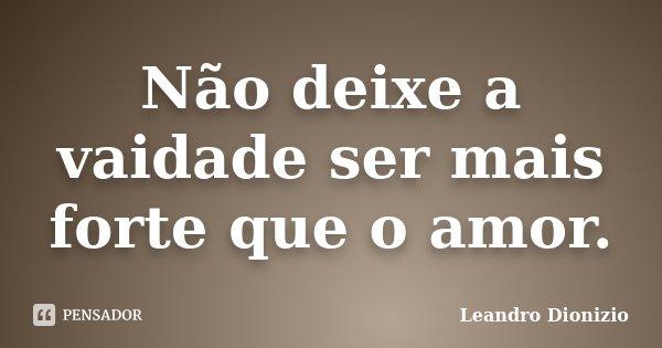 Não deixe a vaidade ser mais forte que o amor.... Frase de Leandro Dionizio.