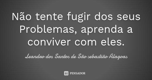 Não tente fugir dos seus Problemas, aprenda a conviver com eles.... Frase de Leandro dos Santos de São sebastião Alagoas.