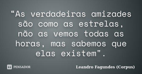 """""""As verdadeiras amizades são como as estrelas, não as vemos todas as horas, mas sabemos que elas existem"""".... Frase de Leandro Fagundes (Corpus)."""