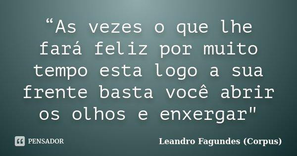 """""""As vezes o que lhe fará feliz por muito tempo esta logo a sua frente basta você abrir os olhos e enxergar""""... Frase de Leandro Fagundes (Corpus)."""