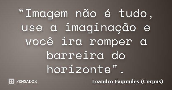 """""""Imagem não é tudo, use a imaginação e você ira romper a barreira do horizonte"""".... Frase de Leandro Fagundes (Corpus)."""