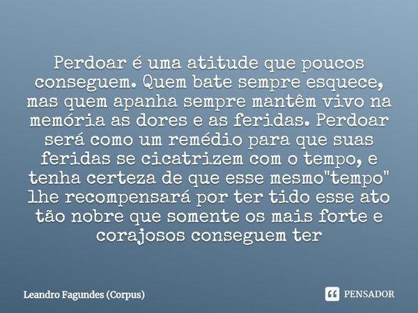 Perdoar é uma atitude que poucos conseguem, quem bate sempre esquece mais quem apanha sempre mantêm vivo na memória as dores e as feridas, perdoar será como um ... Frase de Leandro Fagundes (Corpus).