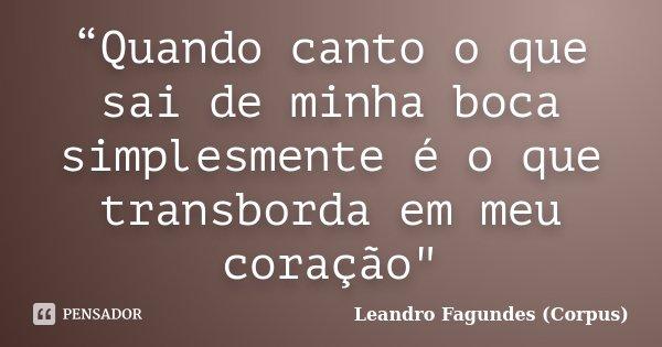 """""""Quando canto o que sai de minha boca simplesmente é o que transborda em meu coração""""... Frase de Leandro Fagundes (Corpus)."""