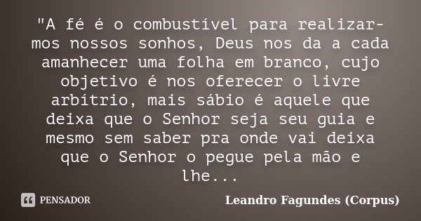 """""""A fé é o combustível para realizar-mos nossos sonhos, Deus nos da a cada amanhecer uma folha em branco, cujo objetivo é nos oferecer o livre arbítrio, mai... Frase de Leandro Fagundes (Corpus)."""