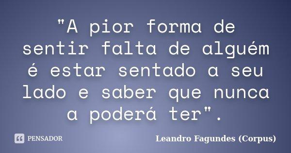 """""""A pior forma de sentir falta de alguém é estar sentado a seu lado e saber que nunca a poderá ter"""".... Frase de Leandro Fagundes (Corpus)."""