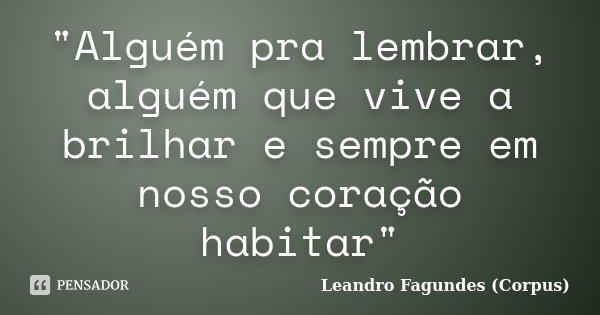 """""""Alguém pra lembrar, alguém que vive a brilhar e sempre em nosso coração habitar""""... Frase de Leandro Fagundes (Corpus)."""