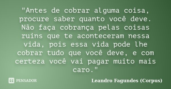 """""""Antes de cobrar alguma coisa, procure saber quanto você deve. Não faça cobrança pelas coisas ruins que te aconteceram nessa vida, pois essa vida pode lhe ... Frase de Leandro Fagundes (Corpus)."""