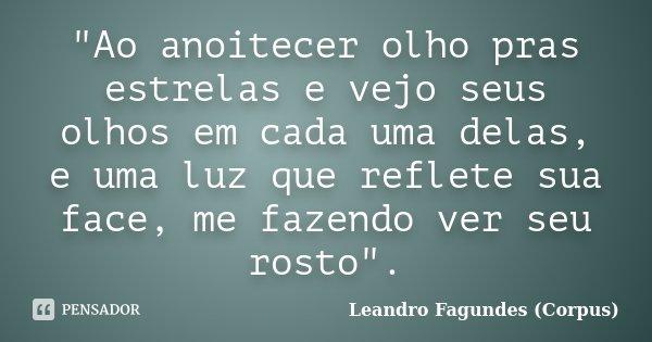 """""""Ao anoitecer olho pras estrelas e vejo seus olhos em cada uma delas, e uma luz que reflete sua face, me fazendo ver seu rosto"""".... Frase de Leandro Fagundes (Corpus)."""