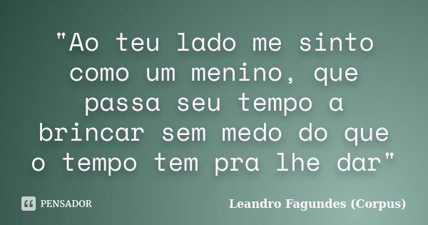 """""""Ao teu lado me sinto como um menino, que passa seu tempo a brincar sem medo do que o tempo tem pra lhe dar""""... Frase de Leandro Fagundes (Corpus)."""
