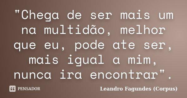 """""""Chega de ser mais um na multidão, melhor que eu, pode ate ser, mais igual a mim, nunca ira encontrar"""".... Frase de Leandro Fagundes (Corpus)."""