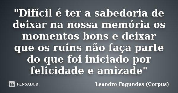 """""""Difícil é ter a sabedoria de deixar na nossa memória os momentos bons e deixar que os ruins não faça parte do que foi iniciado por felicidade e amizade&qu... Frase de Leandro Fagundes (Corpus)."""