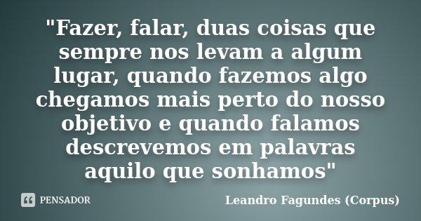 """""""Fazer, falar, duas coisas que sempre nos levam a algum lugar, quando fazemos algo chegamos mais perto do nosso objetivo e quando falamos descrevemos em pa... Frase de Leandro Fagundes (Corpus)."""