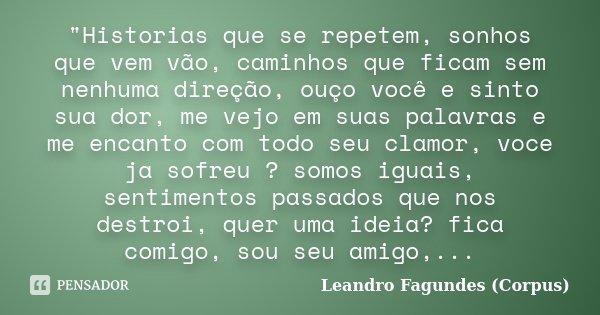 """""""Historias que se repetem, sonhos que vem vão, caminhos que ficam sem nenhuma direção, ouço você e sinto sua dor, me vejo em suas palavras e me encanto com... Frase de Leandro Fagundes (Corpus)."""