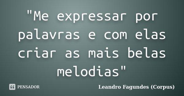"""""""Me expressar por palavras e com elas criar as mais belas melodias""""... Frase de Leandro Fagundes (Corpus)."""