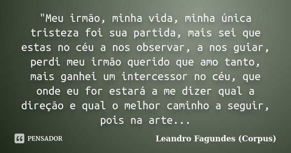 """""""Meu irmão, minha vida, minha única tristeza foi sua partida, mais sei que estas no céu a nos observar, a nos guiar, perdi meu irmão querido que amo tanto,... Frase de Leandro Fagundes (Corpus)."""