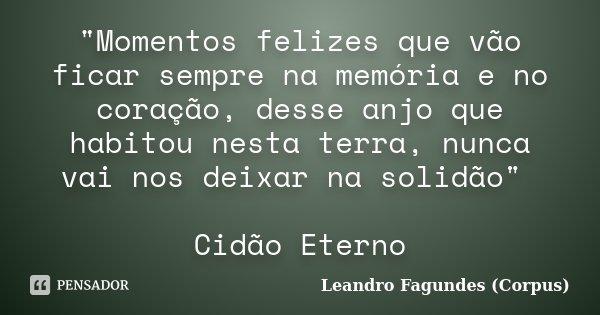 """""""Momentos felizes que vão ficar sempre na memória e no coração, desse anjo que habitou nesta terra, nunca vai nos deixar na solidão"""" Cidão Eterno... Frase de Leandro Fagundes (Corpus)."""