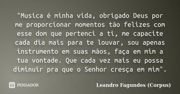 """""""Musica é minha vida, obrigado Deus por me proporcionar momentos tão felizes com esse dom que pertenci a ti, me capacite cada dia mais para te louvar, sou ... Frase de Leandro Fagundes (Corpus)."""