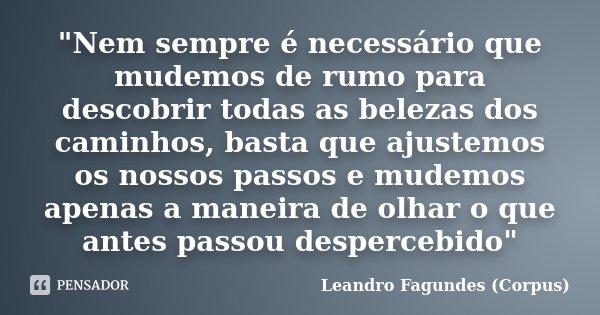 """""""Nem sempre é necessário que mudemos de rumo para descobrir todas as belezas dos caminhos, basta que ajustemos os nossos passos e mudemos apenas a maneira ... Frase de Leandro Fagundes (Corpus)."""