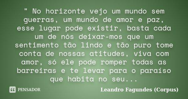 """"""" No horizonte vejo um mundo sem guerras, um mundo de amor e paz, esse lugar pode existir, basta cada um de nós deixar-mos que um sentimento tão lindo e tã... Frase de Leandro Fagundes (Corpus)."""