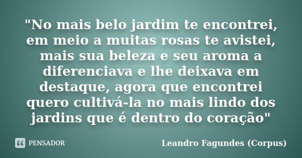 """""""No mais belo jardim te encontrei, em meio a muitas rosas te avistei, mais sua beleza e seu aroma a diferenciava e lhe deixava em destaque, agora que encon... Frase de Leandro Fagundes (Corpus)."""