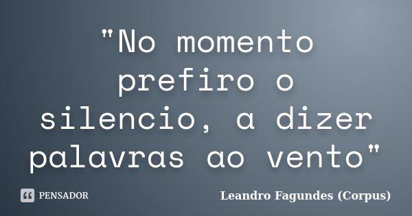 """""""No momento prefiro o silencio, a dizer palavras ao vento""""... Frase de Leandro Fagundes (Corpus)."""
