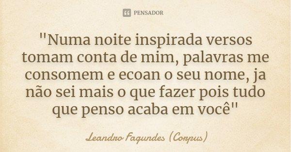 """""""Numa noite inspirada versos tomam conta de mim, palavras me consomem e ecoan o seu nome, ja não sei mais o que fazer pois tudo que penso acaba em você&quo... Frase de Leandro Fagundes (Corpus)."""
