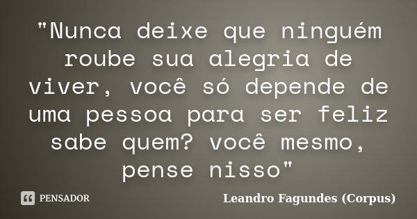 """""""Nunca deixe que ninguém roube sua alegria de viver, você só depende de uma pessoa para ser feliz sabe quem? você mesmo, pense nisso""""... Frase de Leandro Fagundes (Corpus)."""