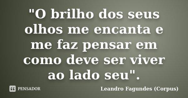 """""""O brilho dos seus olhos me encanta e me faz pensar em como deve ser viver ao lado seu"""".... Frase de Leandro Fagundes (Corpus)."""